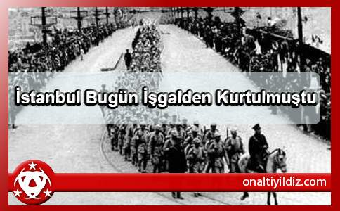 İstanbul Bugün İşgalden Kurtulmuştu