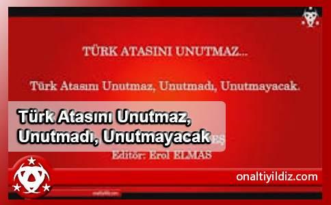 Türk Atasını Unutmaz, Unutmadı, Unutmayacak