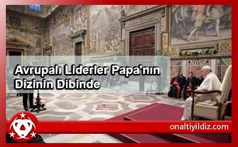 Avrupalı Liderler  Papa'nın Dizinin Dibinde