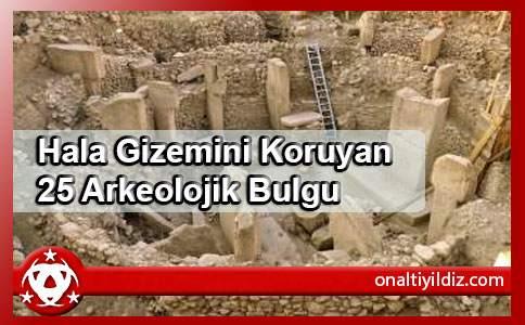 Hala Gizemini Koruyan 25 Arkeolojik Bulgu