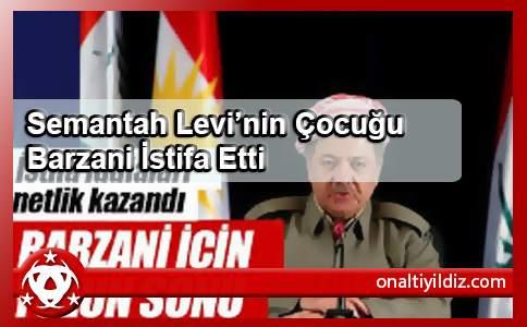 Semantah Levi'nin Çocuğu Barzani İstifa Etti