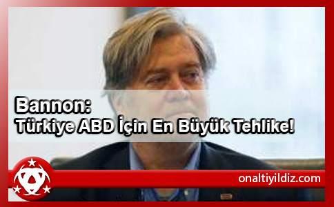 Bannon: Türkiye ABD İçin En Büyük Tehlike!