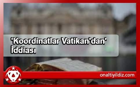 'Koordinatlar Vatikan'dan' İddiası