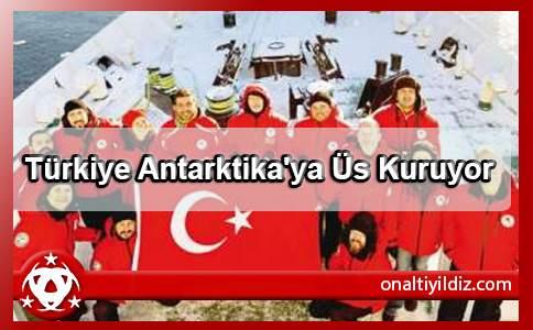Türkiye Antarktika'ya Üs Kuruyor