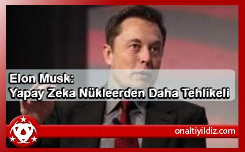 Elon Musk: Yapay Zeka Nükleerden Daha Tehlikeli