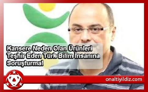 Kansere Neden Olan Ürünleri Teşhir Eden Türk Bilim İnsanına Soruşturma!