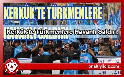 Kerkük'te Türkmenlere Havanlı Saldırı!