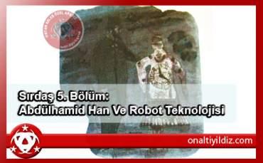 Sırdaş 5. Bölüm: Abdülhamid Han Ve Robot Teknolojisi